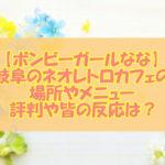 【ボンビーガールなな】岐阜のネオレトロカフェの場所&メニュー!評判や皆の反応は?