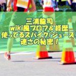三浦龍司(順天堂)wiki風プロフ&経歴!使ってるスパイク(シューズ)が速さの秘密!