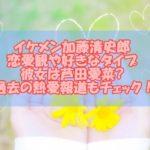 イケメン加藤清史郎の恋愛観や好きなタイプ!彼女は芦田愛菜?過去の熱愛もチェック!