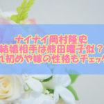 ナイナイ岡村隆史の結婚相手は熊田曜子似?馴れ初めや嫁の性格もチェック!