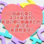 加藤礼愛のスゴイ英語力!英語の歌の動画まとめ!通ってる英語教室は?