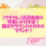 【ウチカレ】浜辺美波の可愛いメガネ姿!細ぶちラウンドメガネのブランド!