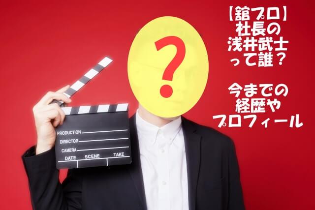 【舘プロ】社長の浅井武士って誰?今までの経歴やプロフィール!
