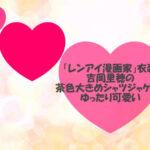 「レンアイ漫画家」衣装!吉岡里穂の茶色大きめシャツジャケットがゆったり可愛い
