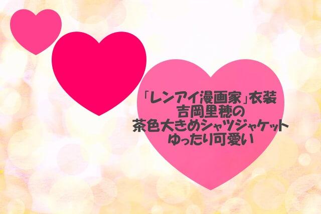「レンアイ漫画家」の吉岡里穂の茶色のシャツジャケット
