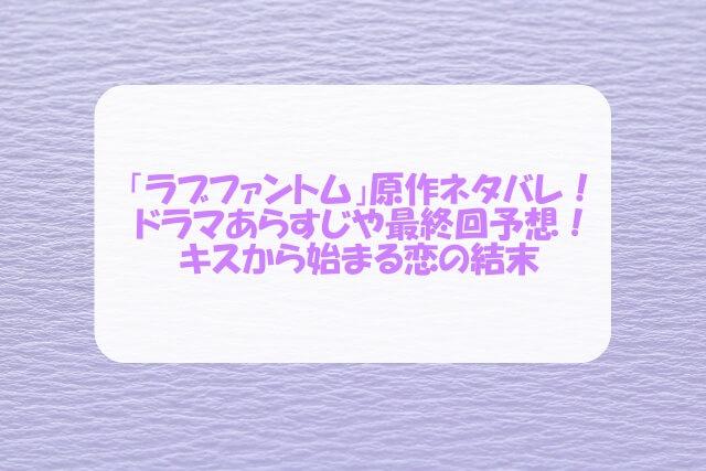「ラブファントム」原作ネタバレ!ドラマあらすじや最終回予想!キスから始まる恋の結末