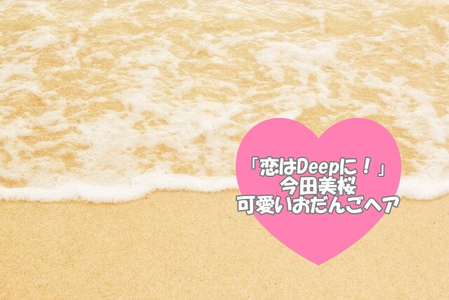 「恋はDeepに!」今田美桜のおだんごヘア