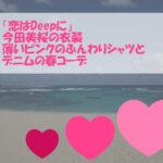 「恋はDeepに」今田美桜の衣装!薄いピンクのふんわりシャツブラウスとデニムコーデ