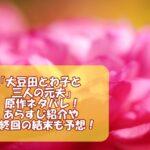 「大豆田とわ子と三人の元夫」の原作ネタバレ!あらすじ紹介や最終回の結末も予想!
