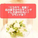 「リコカツ」衣装!北川景子のウエディングドレス姿がきれい!ブランドは?