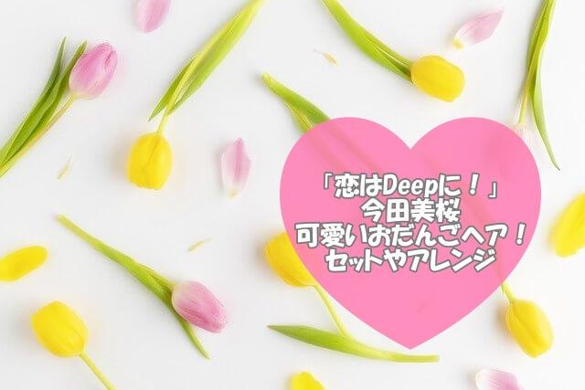 「恋はDeepに!」今田美桜のおだんごヘアセットやアレンジをチェック