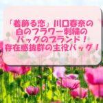 「着飾る恋」川口春奈の白のフラワー刺繍のバッグのブランド!存在感抜群の主役バッグ!