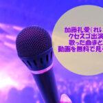 加藤礼愛(れいあ)のクセスゴ出演で歌った曲まとめ【動画も必見】