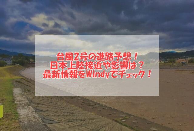 台風2号の進路予想!日本上陸接近や影響は?最新情報をWindyでチェック!