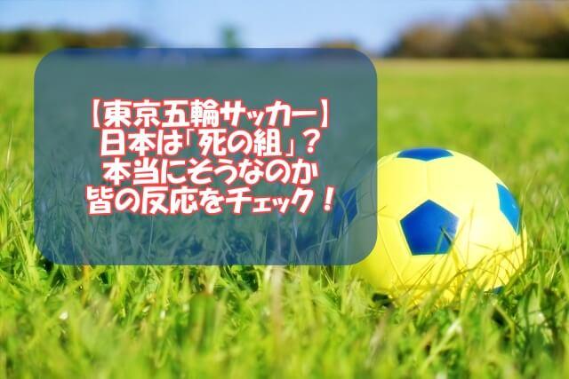 【東京五輪サッカー】日本は「死の組」?本当にそうなのか皆の反応をチェック!