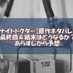 【ナイトドクター】原作ネタバレ!最終回&結末はどうなるか?あらすじから予想