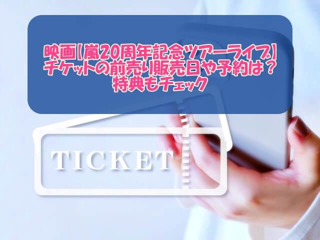 映画【嵐20周年記念ツアーライブ】チケットの前売り販売日や予約は?特典もチェック