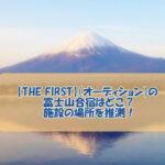 【THE FIRST】(オーディション)の富士山合宿はどこ?施設の場所を推測!