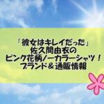 「彼女はキレイだった」佐久間由衣のピンク花柄ノーカラーシャツ!ブランド&通販情報