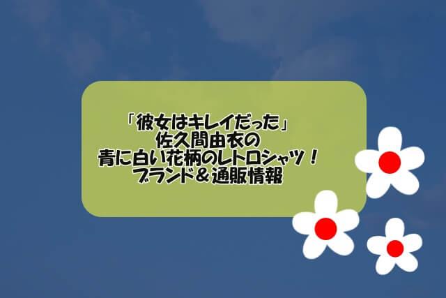 「彼女はキレイだった」佐久間由衣の青に白い花柄のレトロシャツ!ブランド&通販情報