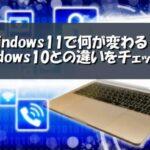 windows11で何が変わる?windows10との違いをチェック!