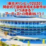 【東京オリンピック2020】開会式で国歌斉唱する歌手はいつ決まる?アーティストの発表はいつ!