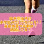 鈴木亜由子が小学生みたいでかわいい!身長体重や年齢は?結婚してる?