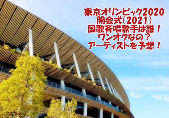 東京オリンピック2020開会式(2021)国歌斉唱歌手は誰!ワンオクなの?アーティストを予想!
