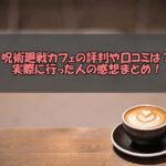 呪術廻戦カフェ2021の評判や口コミは?実際に行った人の感想まとめ!