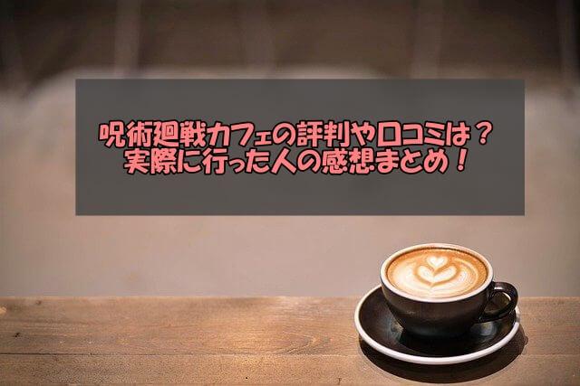 呪術廻戦カフェの評判や口コミは?実際に行った人の感想まとめ!