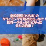 楢崎智亜(ともあ)のクライミングを始めたきっかけ!世界一のきっかけとなった父との約束!