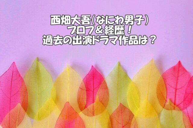 西畑大吾の経歴や過去ドラマ