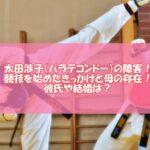 太田渉子(パラテコンドー)の障害!競技を始めたきっかけと母の存在!彼氏や結婚は?