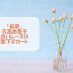 「最愛」吉高由里子の白いレースの膝下スカートが可愛い!コーデやブランドをチェック