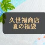 久世福商店(サンクゼール)夏の福袋2022中身ネタバレ&口コミ!予約期間は?